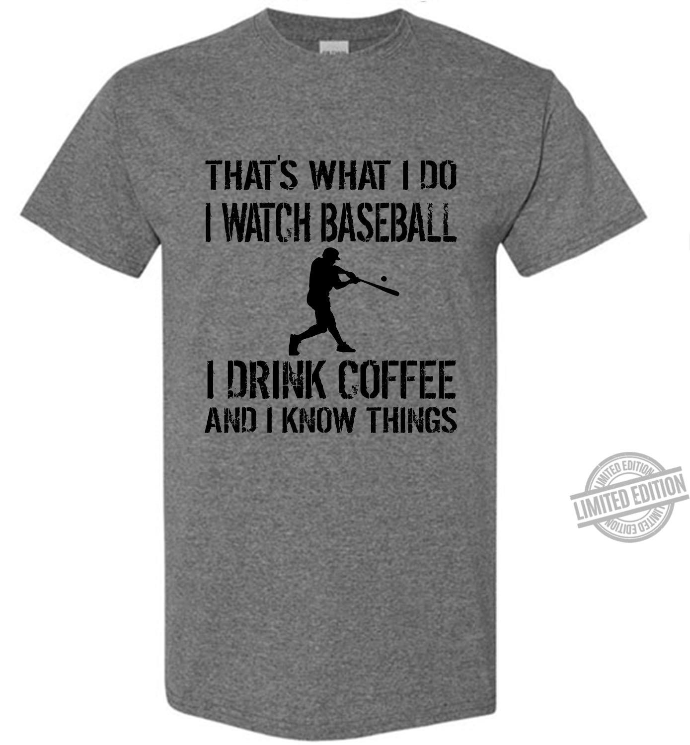 That's What I Do I Watch Baseball I Drink Coffee And I Know Things Shirt